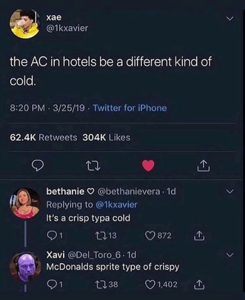 toro: хае  @1kxavier  the AC in hotels be a different kind of  cold.  8:20 PM 3/25/19 Twitter for iPhone  62.4K Retweets 304K Likes  bethanie @bethanievera 1d  Replying to @1kxavier  It's a crisp typa cold  21  13  872  Xavi @Del Toro 6.1d  McDonalds sprite type of crispy  1,402  1  t38