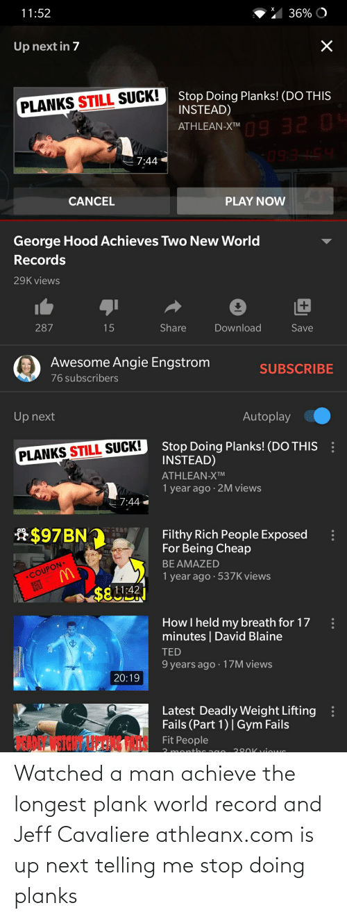 """David Blaine: х  36% O  11:52  Up next in 7  Stop Doing Planks! (DO THIS  INSTEAD)  PLANKS STILL SUCK!  ATHLEAN-XI"""" 9 32 04  ATHLEAN-X™ O  7:44  HSTES  CANCEL  PLAY NOW  George Hood Achieves Two New World  Records  29K views  287  Share  Download  15  Save  Awesome Angie Engstrom  SUBSCRIBE  76 subscribers  Autoplay  Up next  :  Stop Doing Planks! (DO THIS  INSTEAD)  PLANKS STILL SUCK!  ATHLEAN-XTM  1 year ago · 2M views  7:44  *$97 BN  Filthy Rich People Exposed  For Being Cheap  BE AMAZED  1 year ago · 537K views  *COUPON  $811:42  How I held my breath for 17  minutes   David Blaine  TED  9 years ago · 17M views  20:19  Latest Deadly Weight Lifting  Fails (Part 1)  Gym Fails  :  ANANSICH  Fit People  3 monthc ag0  220K viows Watched a man achieve the longest plank world record and Jeff Cavaliere athleanx.com is up next telling me stop doing planks"""