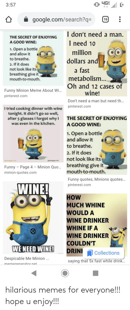 minion quotes: ЧЕ  3:57  google.com/search?q=  16  I don't need a man.  THE SECRET OF ENJOYING  I need 10  A GOOD WINE:  1. Open a bottle  and allow it  million  dollars and  to breathe.  2. If it does  not look like its 99GAP.COM  breathing give it  mouth-to-mouth.  a fast  metabolism..  Oh and 12 cases of  wine!  Funny Minion Meme About Wi.  pinterest.com  Don't need a man but need th.  pinterest.com  I tried cooking dinner with wine  tonight. It didn't go so well,  after 5 glasses i forgot why I  was even in the kitchen.  THE SECRET OF ENJOYING  A GOOD WINE:  1. Open a bottle  and allow it  to breathe.  2. If it does  not look like its  gipbagap s  apbegp.com  gapbagap.net  breathing give it  mouth-to-mouth.  Funny - Page 4 – Minion Quo.  minion-quotes.com  Funny quotes, Minions quotes..  WINE!  pinterest.com  HOW  MUCH WHINE  WOULD A  WINE DRINKER  WHINE IF A  WINE DRINKER  COULDN'T  WE NEED WINE!  DRINI  Collections  Despicable Me Minion ...  saying that 5x fast while drink..  memegenerator net hilarious memes for everyone!!! hope u enjoy!!!