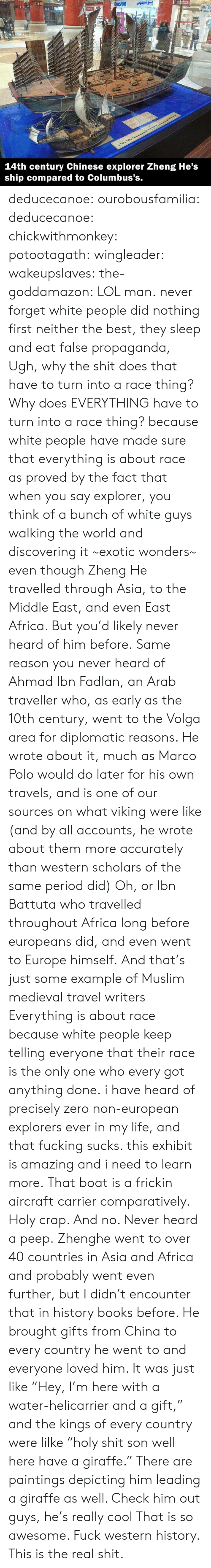 "Western: بوكسيلوس  SPLUS  Ma  A  83INT  14th century Chinese explorer Zheng He's  ship compared to Columbus's. deducecanoe: ourobousfamilia:  deducecanoe:  chickwithmonkey:  potootagath:  wingleader:  wakeupslaves:  the-goddamazon:  LOL man.  never forget white people did nothing first neither the best, they sleep and eat false propaganda,  Ugh, why the shit does that have to turn into a race thing? Why does EVERYTHING have to turn into a race thing?  because white people have made sure that everything is about race as proved by the fact that when you say explorer, you think of a bunch of white guys walking the world and discovering it ~exotic wonders~ even though Zheng He travelled through Asia, to the Middle East, and even East Africa. But you'd likely never heard of him before. Same reason you never heard of Ahmad Ibn Fadlan, an Arab traveller who, as early as the 10th century, went to the Volga area for diplomatic reasons. He wrote about it, much as Marco Polo would do later for his own travels, and is one of our sources on what viking were like (and by all accounts, he wrote about them more accurately than western scholars of the same period did) Oh, or Ibn Battuta who travelled throughout Africa long before europeans did, and even went to Europe himself. And that's just some example of Muslim medieval travel writers Everything is about race because white people keep telling everyone that their race is the only one who every got anything done.  i have heard of precisely zero non-european explorers ever in my life, and that fucking sucks. this exhibit is amazing and i need to learn more.  That boat is a frickin aircraft carrier comparatively. Holy crap. And no. Never heard a peep.  Zhenghe went to over 40 countries in Asia and Africa and probably went even further, but I didn't encounter that in history books before. He brought gifts from China to every country he went to and everyone loved him. It was just like ""Hey, I'm here with a water-helicarrier and a gift,"" and the kings of every country were lilke ""holy shit son well here have a giraffe."" There are paintings depicting him leading a giraffe as well. Check him out guys, he's really cool  That is so awesome. Fuck western history. This is the real shit."
