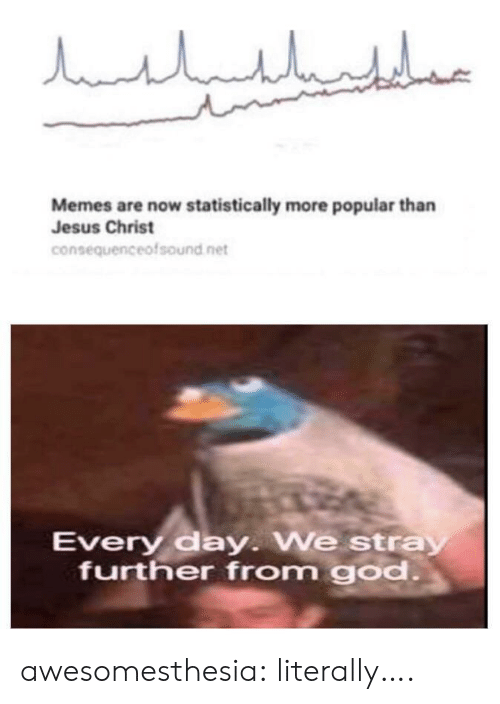 jesus christ: مالباللبليار  Memes are now statistically more popular than  Jesus Christ  consequenceofsound net  Every day. We stray  further from god. awesomesthesia:  literally….