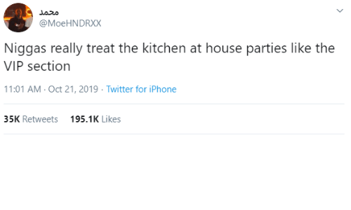 Section: محمد  @MoeHNDRXX  Niggas really treat the kitchen at house parties like the  VIP section  11:01 AM - Oct 21, 2019 · Twitter for iPhone  35K Retweets  195.1K Likes