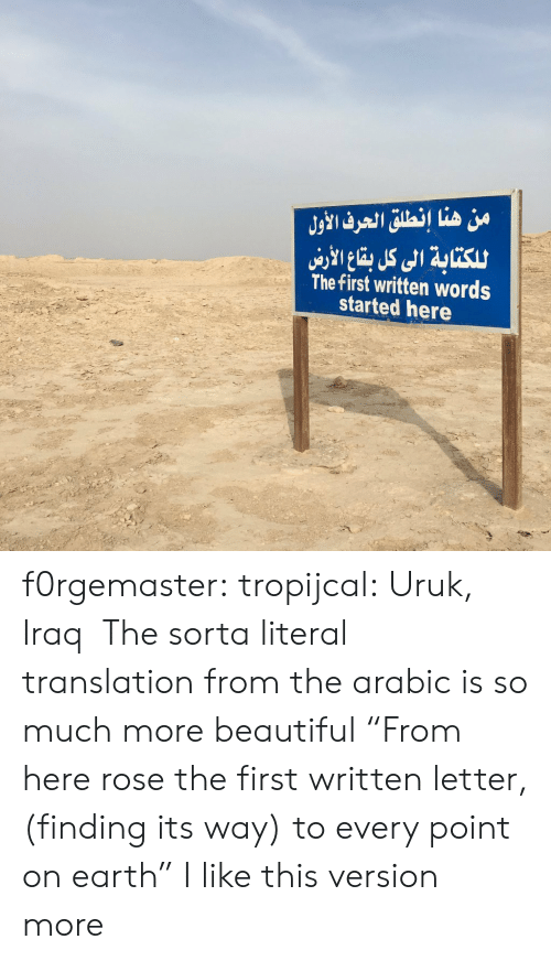 """Arabic: من هنا إنطلق الحرف الأول  للكتابة الى كل با الاري  The first written words  started here f0rgemaster:  tropijcal: Uruk, Iraq  The sorta literal translation from the arabic is so much more beautiful """"From here rose the first written letter, (finding its way) to every point on earth"""" I like this version more"""