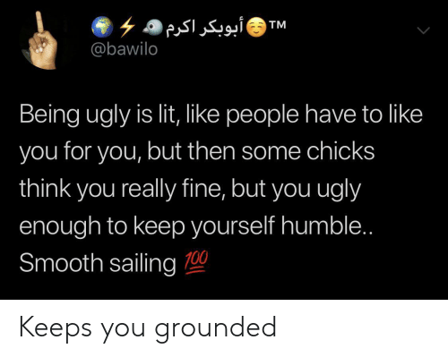 chicks: ۶ ۵ أبوبکر اکرم  @bawilo  TM  Being ugly is lit, like people have to like  you for you, but then some chicks  think you really fine, but you ugly  enough to keep yourself humble..  Smooth sailing 0 Keeps you grounded