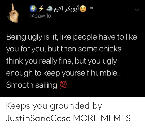chicks: ۶ ۵ أبوبکر اکرم  @bawilo  TM  Being ugly is lit, like people have to like  you for you, but then some chicks  think you really fine, but you ugly  enough to keep yourself humble..  Smooth sailing 0 Keeps you grounded by JustinSaneCesc MORE MEMES