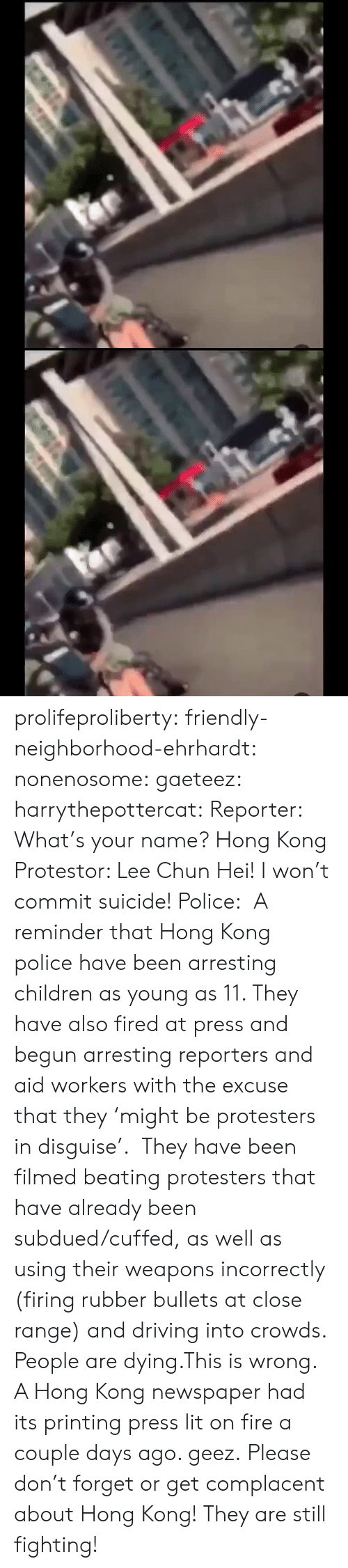 fired: के.  ॥ल prolifeproliberty:  friendly-neighborhood-ehrhardt:  nonenosome:  gaeteez:   harrythepottercat:  Reporter: What's your name? Hong Kong Protestor: Lee Chun Hei! I won't commit suicide! Police:    A reminder that Hong Kong police have been arresting children as young as 11. They have also fired at press and begun arresting reporters and aid workers with the excuse that they 'might be protesters in disguise'.  They have been filmed beating protesters that have already been subdued/cuffed, as well as using their weapons incorrectly (firing rubber bullets at close range) and driving into crowds.  People are dying.This is wrong.    A Hong Kong newspaper had its printing press lit on fire a couple days ago.   geez.   Please don't forget or get complacent about Hong Kong! They are still fighting!