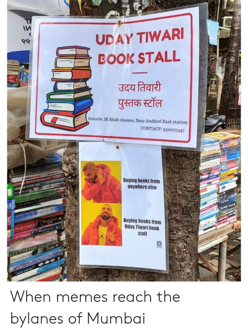 Books, Life, and Memes: ९९  UDAY TIWARI  BOOK STALL  उदय तिवारी  पुस्तक स्टॉल  Outside JK Shah classes, Near Andheri East station  CONTACT: 9322173447  AN WN Shiv Khers  THINK&GROW RICH  AYOU  wtosucceed  LIVING WITH HONOUR S  FREE OM IS NOT FREE  JHupa Lar a  Buying books from  anywhere else  INIZAN  JEDMPAL IRT  LIFE AFTE T DEEPACHIOER  HOSSEIN  NONE  Paulo Couno  Buying books from  Uday Tiwari book  STANDS  b Coulo  lo Coclho  stall  Brida  Paub Cocln  PAULO COHO  Poulo Co  menred  FET8 When memes reach the bylanes of Mumbai
