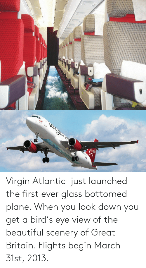 Launches: ి  పవ ిిచి  p00000000000  00000000   Virgin  Virgin Atlantic just launched the first ever glass bottomed plane. When you look down you get a bird's eye view of the beautiful scenery of Great Britain. Flights begin March 31st, 2013.