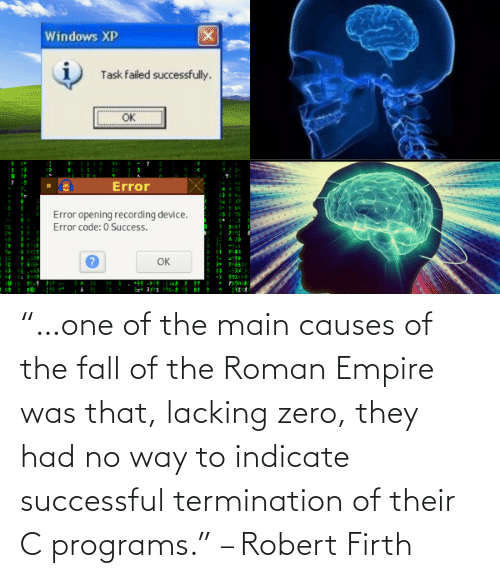 "Empire: ""…one of the main causes of the fall of the Roman Empire was that, lacking zero, they had no way to indicate successful termination of their C programs."" – Robert Firth"