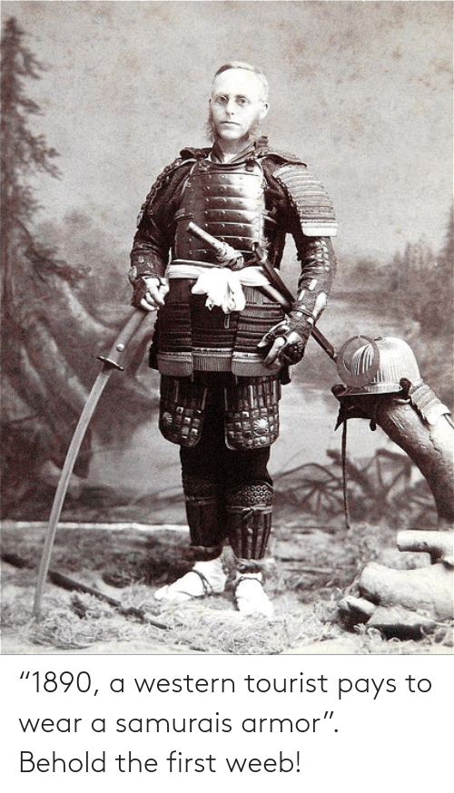 "Tourist: ""1890, a western tourist pays to wear a samurais armor"". Behold the first weeb!"