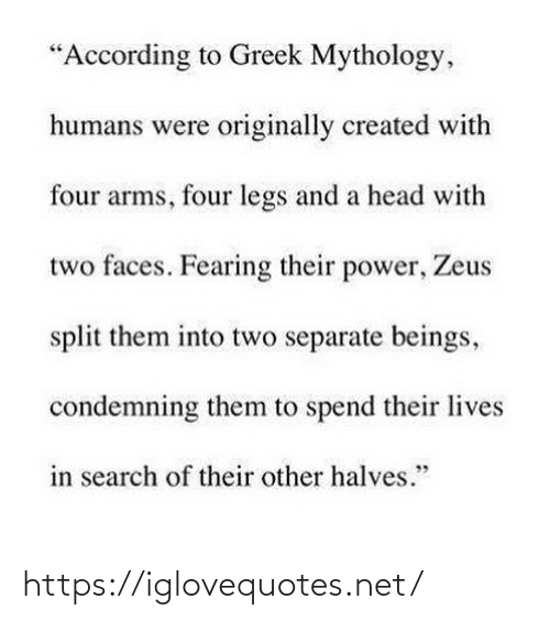 """Fearing: """"According to Greek Mythology,  humans were originally created with  four arms, four legs and a head with  two faces. Fearing their power, Zeus  split them into two separate beings,  condemning them to spend their lives  in search of their other halves."""" https://iglovequotes.net/"""