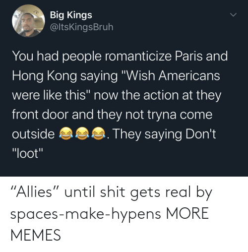 "real: ""Allies"" until shit gets real by spaces-make-hypens MORE MEMES"