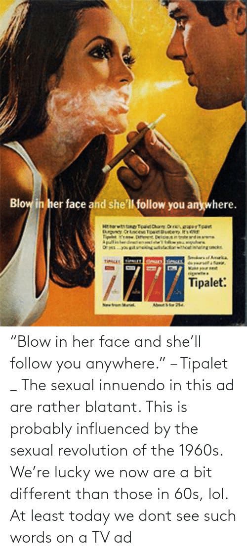 "dont: ""Blow in her face and she'll follow you anywhere."" – Tipalet _ The sexual innuendo in this ad are rather blatant. This is probably influenced by the sexual revolution of the 1960s. We're lucky we now are a bit different than those in 60s, lol. At least today we dont see such words on a TV ad"