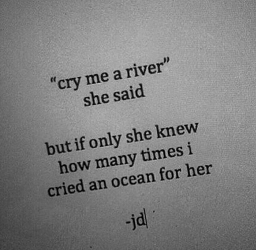 """river: """"cry me a river""""  she said  but if only she knew  how many times i  cried an ocean for her  jd"""