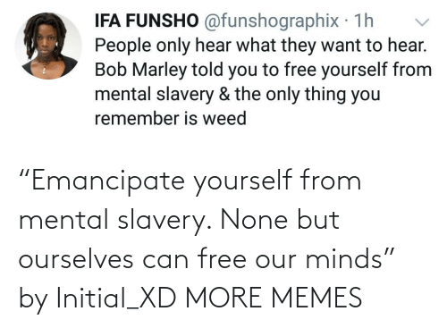 "Mental: ""Emancipate yourself from mental slavery. None but ourselves can free our minds"" by Initial_XD MORE MEMES"