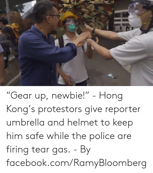 "tear gas: ""Gear up, newbie!"" - Hong Kong's protestors give reporter umbrella and helmet to keep him safe while the police are firing tear gas. - By facebook.com/RamyBloomberg"