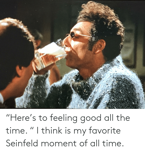 """feeling good: """"Here's to feeling good all the time. """" I think is my favorite Seinfeld moment of all time."""
