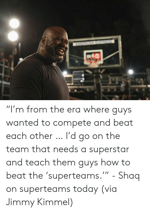 """Jimmy Kimmel: """"I'm from the era where guys wanted to compete and beat each other … I'd go on the team that needs a superstar and teach them guys how to beat the 'superteams.'""""   - Shaq on superteams today (via Jimmy Kimmel)"""