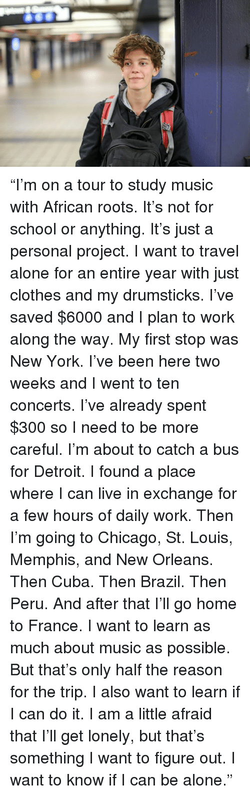 """drumsticks: """"I'm on a tour to study music with African roots.  It's not for school or anything.  It's just a personal project.  I want to travel alone for an entire year with just clothes and my drumsticks.  I've saved $6000 and I plan to work along the way.  My first stop was New York.  I've been here two weeks and I went to ten concerts.  I've already spent $300 so I need to be more careful.  I'm about to catch a bus for Detroit.  I found a place where I can live in exchange for a few hours of daily work.  Then I'm going to Chicago, St. Louis, Memphis, and New Orleans.  Then Cuba.  Then Brazil.  Then Peru.  And after that I'll go home to France.  I want to learn as much about music as possible.  But that's only half the reason for the trip.  I also want to learn if I can do it.  I am a little afraid that I'll get lonely, but that's something I want to figure out.  I want to know if I can be alone."""""""
