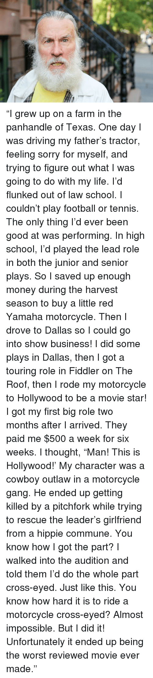 """Texas: """"I grew up on a farm in the panhandle of Texas.  One day I was driving my father's tractor, feeling sorry for myself, and trying to figure out what I was going to do with my life.  I'd flunked out of law school.  I couldn't play football or tennis.  The only thing I'd ever been good at was performing.  In high school, I'd played the lead role in both the junior and senior plays.  So I saved up enough money during the harvest season to buy a little red Yamaha motorcycle.  Then I drove to Dallas so I could go into show business!  I did some plays in Dallas, then I got a touring role in Fiddler on The Roof, then I rode my motorcycle to Hollywood to be a movie star!  I got my first big role two months after I arrived.  They paid me $500 a week for six weeks.  I thought, """"Man!  This is Hollywood!'  My character was a cowboy outlaw in a motorcycle gang.  He ended up getting killed by a pitchfork while trying to rescue the leader's girlfriend from a hippie commune.  You know how I got the part?  I walked into the audition and told them I'd do the whole part cross-eyed.  Just like this.  You know how hard it is to ride a motorcycle cross-eyed?  Almost impossible.  But I did it!  Unfortunately it ended up being the worst reviewed movie ever made."""""""