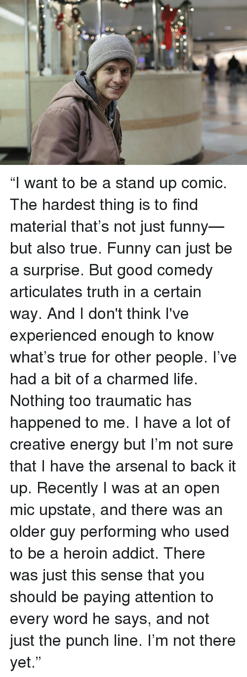 "Arsenal, Dank, and Energy: ""I want to be a stand up comic.  The hardest thing is to find material that's not just funny—but also true.  Funny can just be a surprise.  But good comedy articulates truth in a certain way.  And I don't think I've experienced enough to know what's true for other people.  I've had a bit of a charmed life.  Nothing too traumatic has happened to me.  I have a lot of creative energy but I'm not sure that I have the arsenal to back it up.  Recently I was at an open mic upstate, and there was an older guy performing who used to be a heroin addict.  There was just this sense that you should be paying attention to every word he says, and not just the punch line.  I'm not there yet."""