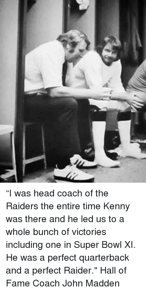 "Head, Memes, and Super Bowl: ""I was head coach of the Raiders the entire time Kenny was there and he led us to a whole bunch of victories including one in Super Bowl XI. He was a perfect quarterback and a perfect Raider."" Hall of Fame Coach John Madden"