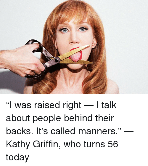 "Kathy Griffin: ""I was raised right — I talk about people behind their backs. It's called manners."" —Kathy Griffin, who turns 56 today"