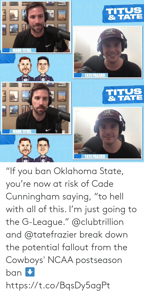 """Ban: """"If you ban Oklahoma State, you're now at risk of Cade Cunningham saying, """"to hell with all of this. I'm just going to the G-League.""""  @clubtrillion and @tatefrazier break down the potential fallout from the Cowboys' NCAA postseason ban ⬇️ https://t.co/BqsDy5agPt"""