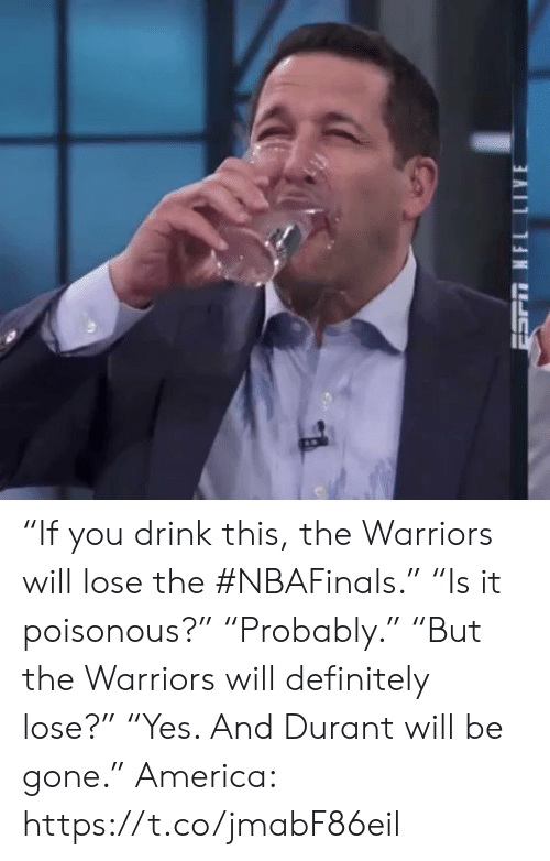 "durant: ""If you drink this, the Warriors will lose the #NBAFinals.""  ""Is it poisonous?""  ""Probably.""  ""But the Warriors will definitely lose?""  ""Yes. And Durant will be gone.""  America: https://t.co/jmabF86eil"