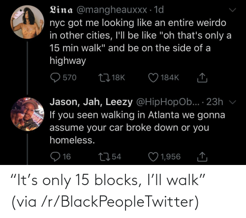 "walk: ""It's only 15 blocks, I'll walk"" (via /r/BlackPeopleTwitter)"
