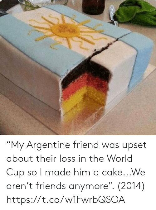 "the world: ""My Argentine friend was upset about their loss in the World Cup so I made him a cake...We aren't friends anymore"". (2014) https://t.co/w1FwrbQSOA"