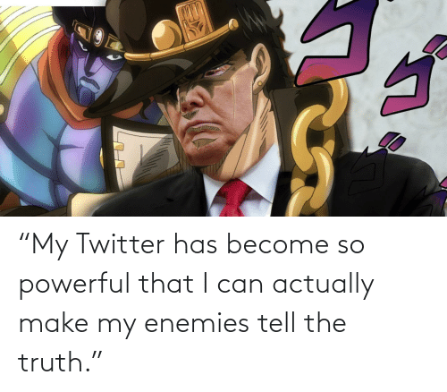 """Tell The Truth: """"My Twitter has become so powerful that I can actually make my enemies tell the truth."""""""