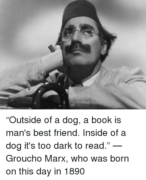 """grouchos: """"Outside of a dog, a book is man's best friend. Inside of a dog it's too dark to read."""" —Groucho Marx, who was born on this day in 1890"""