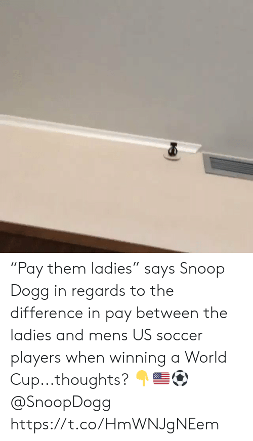 "snoop dogg: ""Pay them ladies"" says Snoop Dogg in regards to the difference in pay between the ladies and mens US soccer players when winning a World Cup...thoughts? 👇🇺🇸⚽️ @SnoopDogg https://t.co/HmWNJgNEem"
