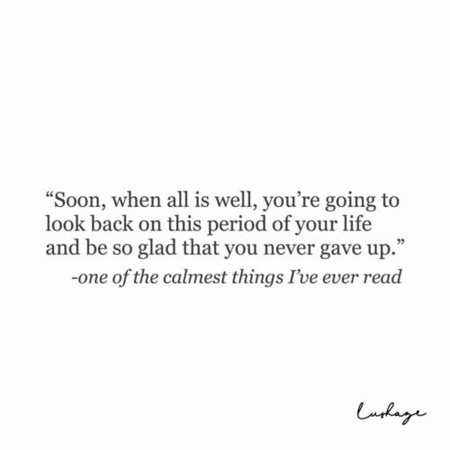 """look back: """"Soon, when all is well, you're going to  look back on this period of your life  and be so glad that you never gave up.""""  05  -one of the calmest things I've ever read"""