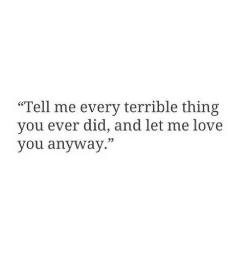 """Me Love You: """"Tell me every terrible thing  you ever did, and let me love  you anyway."""""""