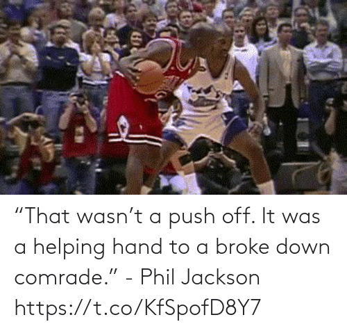 "It Was: ""That wasn't a push off. It was a helping hand to a broke down comrade.""   - Phil Jackson   https://t.co/KfSpofD8Y7"