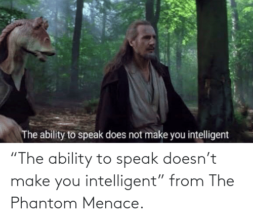 "the phantom menace: ""The ability to speak doesn't make you intelligent"" from The Phantom Menace."