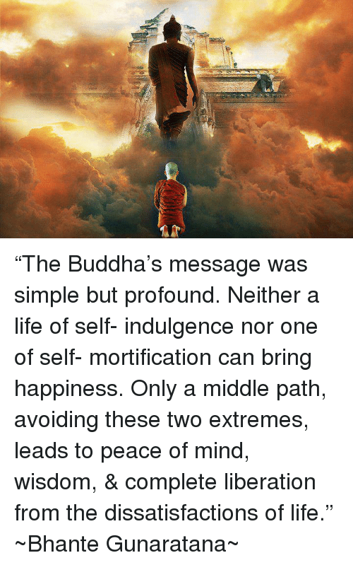 """indulgent: """"The Buddha's message was simple but profound. Neither a life of self- indulgence nor one of self- mortification can bring happiness. Only a middle path, avoiding these two extremes, leads to peace of mind, wisdom, & complete liberation from the dissatisfactions of life.""""  ~Bhante Gunaratana~"""