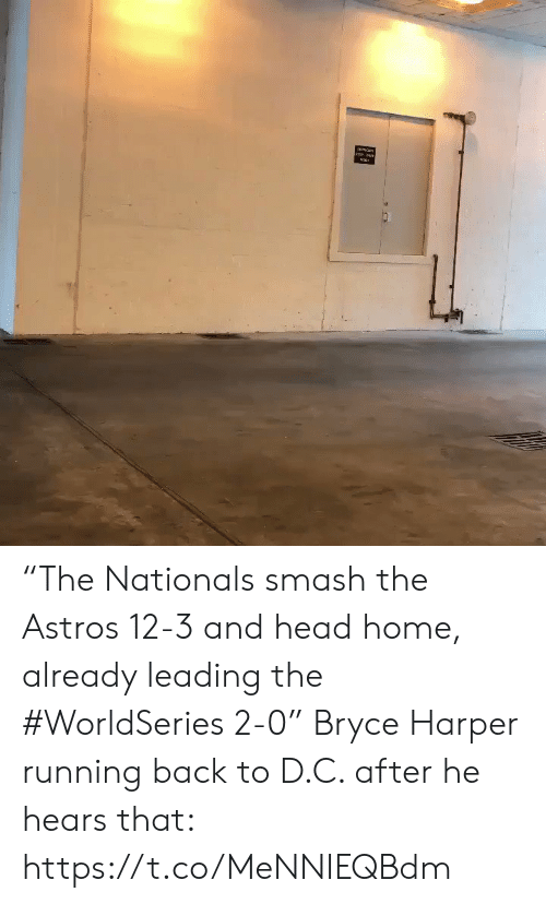 "nationals: ""The Nationals smash the Astros 12-3 and head home, already leading the #WorldSeries 2-0""  Bryce Harper running back to D.C. after he hears that: https://t.co/MeNNIEQBdm"