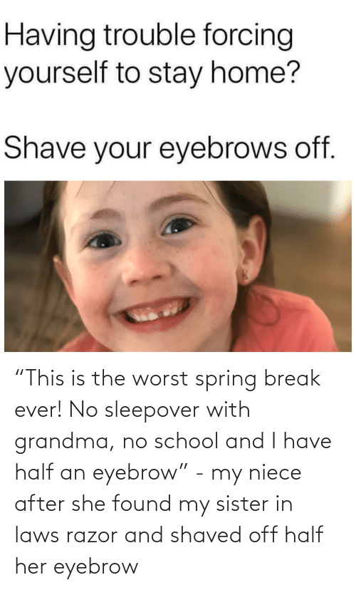 """in laws: """"This is the worst spring break ever! No sleepover with grandma, no school and I have half an eyebrow"""" - my niece after she found my sister in laws razor and shaved off half her eyebrow"""