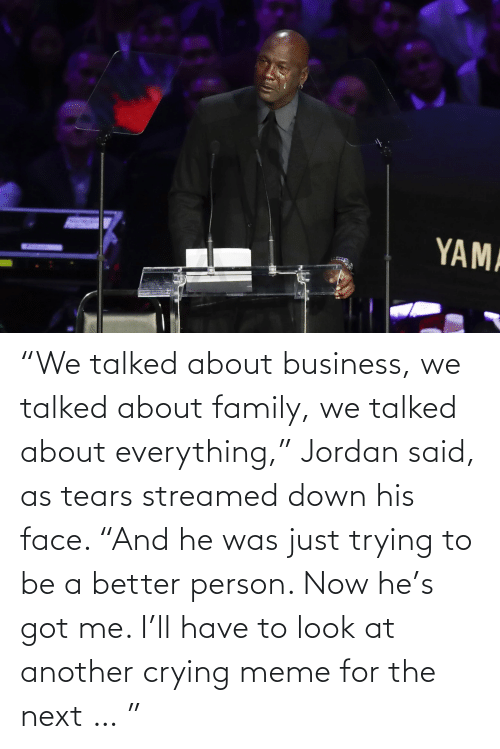 "Crying Meme: ""We talked about business, we talked about family, we talked about everything,"" Jordan said, as tears streamed down his face. ""And he was just trying to be a better person. Now he's got me. I'll have to look at another crying meme for the next … """