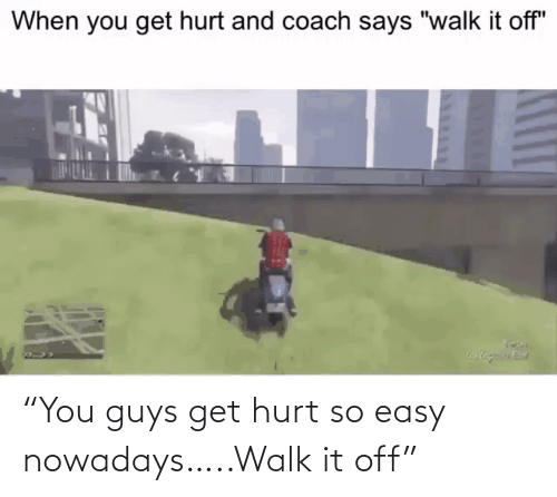 """You Guys: """"You guys get hurt so easy nowadays…..Walk it off"""""""