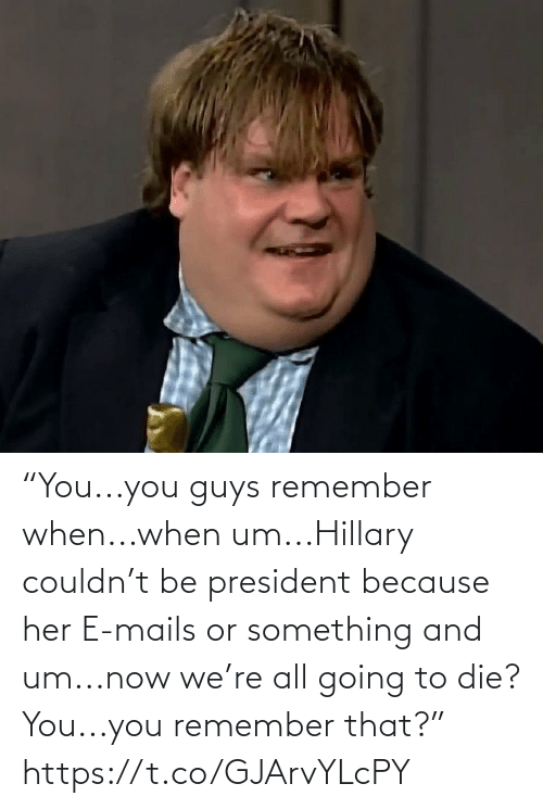 """You Guys: """"You...you guys remember when...when um...Hillary couldn't be president because her E-mails or something and um...now we're all going to die? You...you remember that?"""" https://t.co/GJArvYLcPY"""
