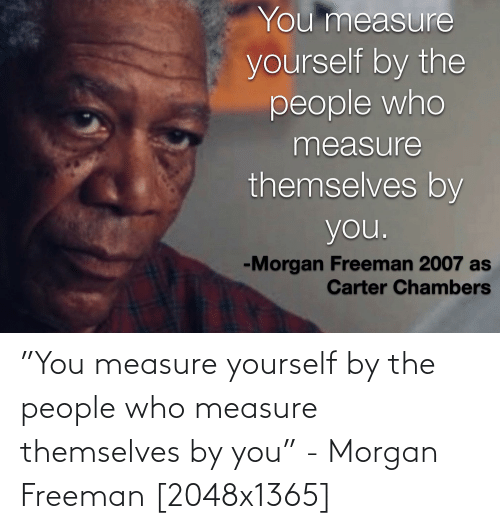 "Morgan Freeman: ""You measure yourself by the people who measure themselves by you"" - Morgan Freeman [2048x1365]"