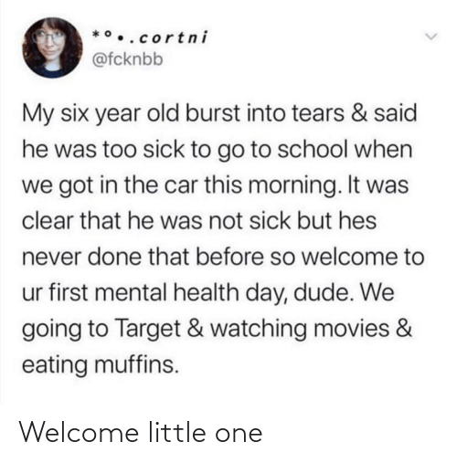 burst into tears: *•..cortn i  @fcknbb  My six year old burst into tears & said  he was too sick to go to school when  we got in the car this morning. It was  clear that he was not sick but hes  never done that before so welcome to  ur first mental health day, dude. We  going to Target & watching movies &  eating muffins. Welcome little one
