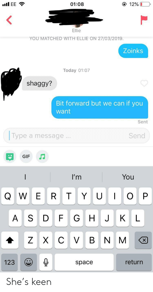 Zoinks: ④ 12%  01:08  YOU MATCHED WITH ELLIE ON 27/03/2019.  Zoinks  Today 01:07  shaggy?  Bit forward but we can if you  want  Sent  Type a message  Send  GIF  I'm  You  Q W E R T Y UOP  A S D F G HJ KL  123  return  space She's keen