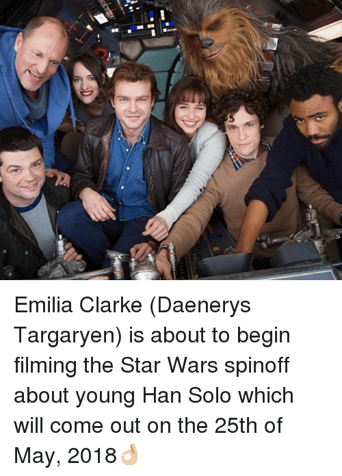 Memes, 🤖, and Solo: ■ee see Emilia Clarke (Daenerys Targaryen) is about to begin filming the Star Wars spinoff about young Han Solo which will come out on the 25th of May, 2018👌🏼