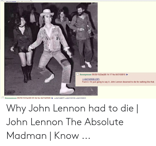 John Lennon Walk: □ Anonymous 09/26/15(Sat)00:14:17 No.643150815  >643149506 (OP)  Fuck it. I'm just going to say it. John Lennon deserved to die for walking like that.  Anonymous 09/26/15(Sat)0005 04 No 643149506241497 63150338643150815 Why John Lennon had to die   John Lennon The Absolute Madman   Know ...