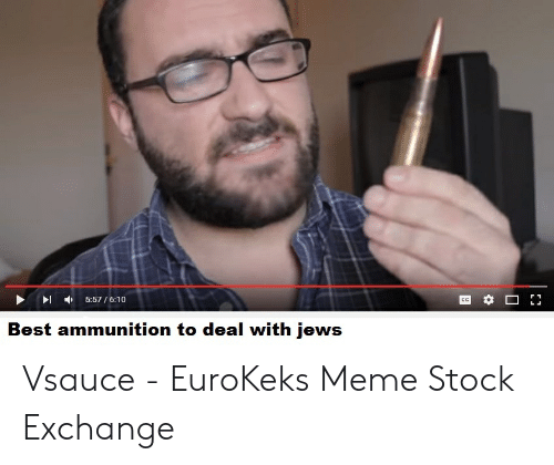 Meme, Best, and Jews: ▶ - ,  5:57 6:10  Best ammunition to deal with jews Vsauce - EuroKeks Meme Stock Exchange